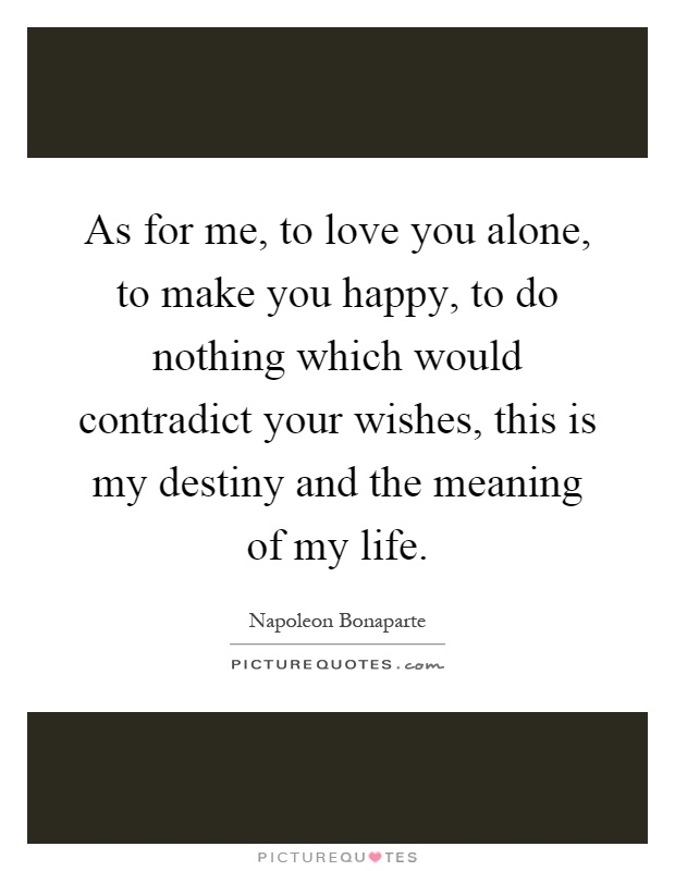 As for me, to love you alone, to make you happy, to do nothing which would contradict your wishes, this is my destiny and the meaning of my life Picture Quote #1