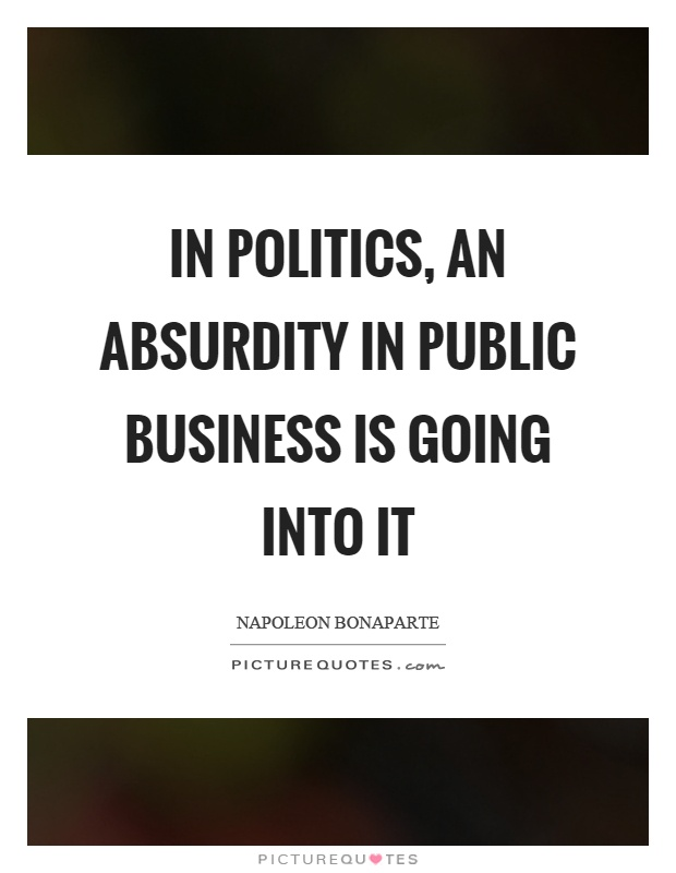 In politics, an absurdity in public business is going into it Picture Quote #1