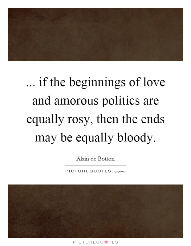 ... if the beginnings of love and amorous politics are equally rosy, then the ends may be equally bloody Picture Quote #1