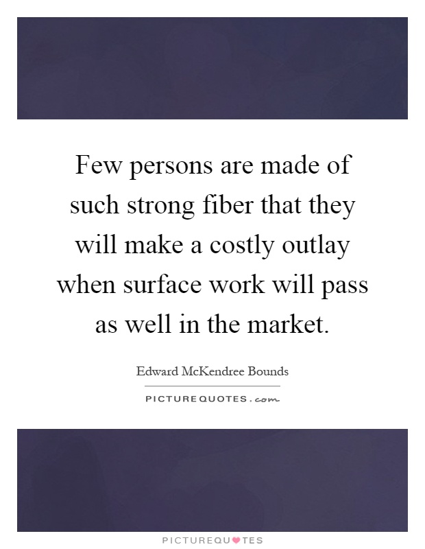 Few persons are made of such strong fiber that they will make a costly outlay when surface work will pass as well in the market Picture Quote #1