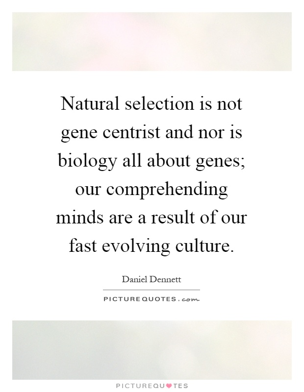 Natural selection is not gene centrist and nor is biology all about genes; our comprehending minds are a result of our fast evolving culture Picture Quote #1
