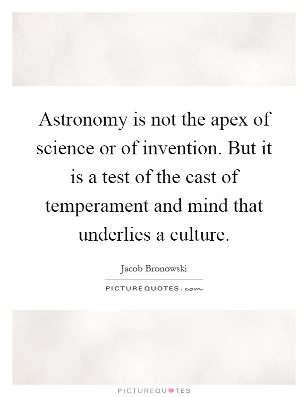 Astronomy is not the apex of science or of invention. But it is a test of the cast of temperament and mind that underlies a culture Picture Quote #1
