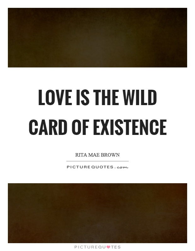 Love is the wild card of existence Picture Quote #1