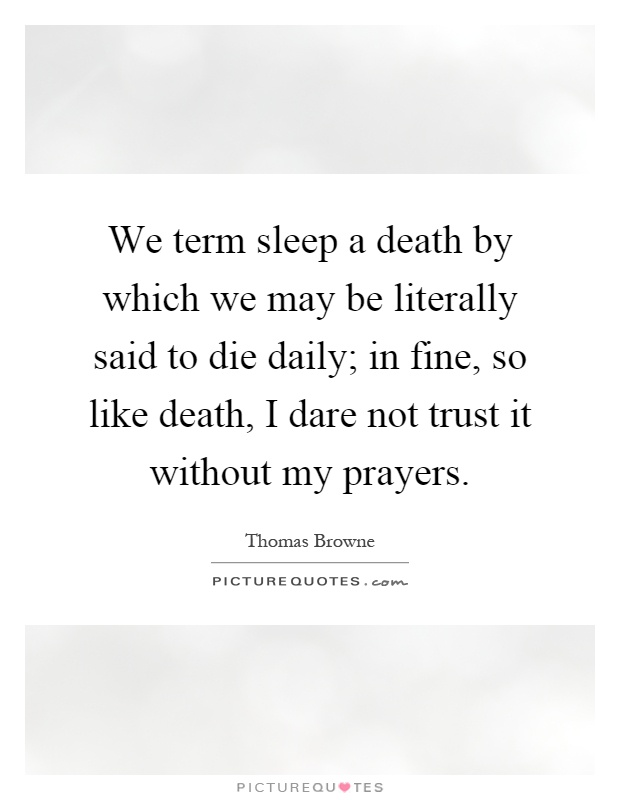 We term sleep a death by which we may be literally said to die daily; in fine, so like death, I dare not trust it without my prayers Picture Quote #1