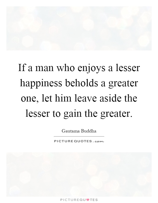 If a man who enjoys a lesser happiness beholds a greater one, let him leave aside the lesser to gain the greater Picture Quote #1