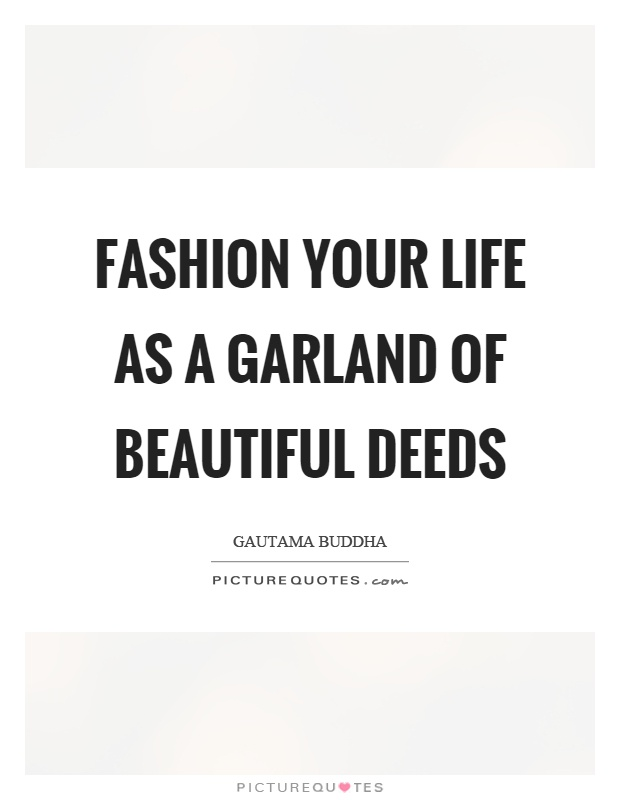 Fashion your life as a garland of beautiful deeds Picture Quote #1
