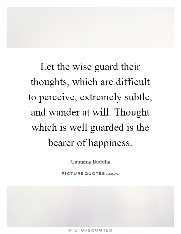 Let the wise guard their thoughts, which are difficult to perceive, extremely subtle, and wander at will. Thought which is well guarded is the bearer of happiness Picture Quote #1