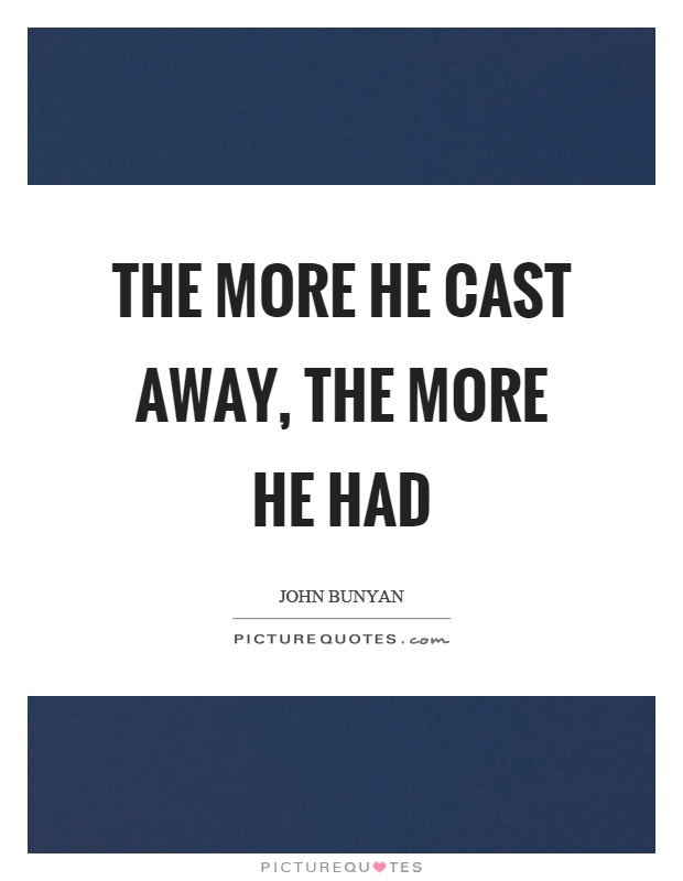 The more he cast away, the more he had Picture Quote #1