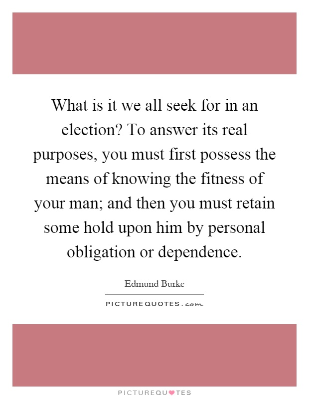 What is it we all seek for in an election? To answer its real purposes, you must first possess the means of knowing the fitness of your man; and then you must retain some hold upon him by personal obligation or dependence Picture Quote #1
