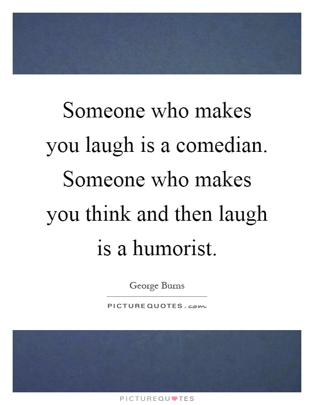 Someone who makes you laugh is a comedian. Someone who makes you think and then laugh is a humorist Picture Quote #1