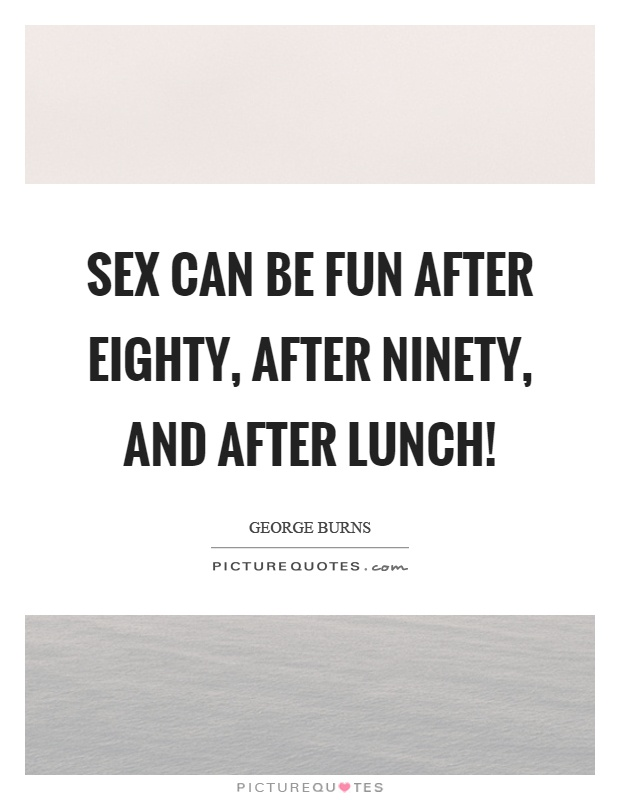 Sex can be fun after eighty, after ninety, and after lunch! Picture Quote #1