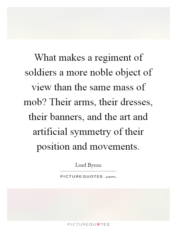 What makes a regiment of soldiers a more noble object of view than the same mass of mob? Their arms, their dresses, their banners, and the art and artificial symmetry of their position and movements Picture Quote #1