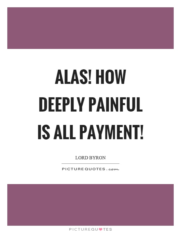Alas! how deeply painful is all payment! Picture Quote #1