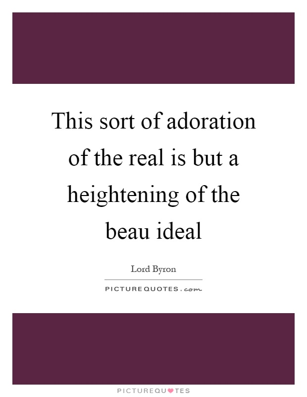 This sort of adoration of the real is but a heightening of the beau ideal Picture Quote #1