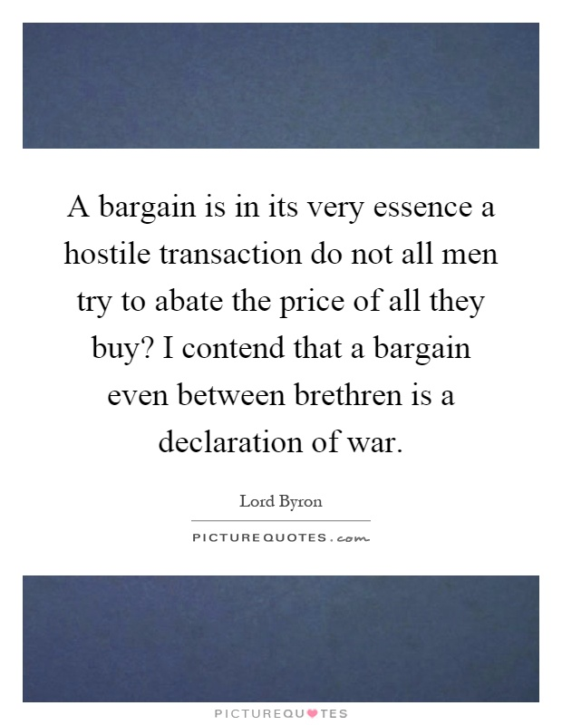 A bargain is in its very essence a hostile transaction do not all men try to abate the price of all they buy? I contend that a bargain even between brethren is a declaration of war Picture Quote #1