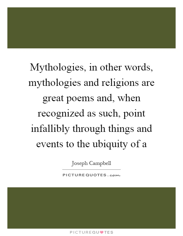 Mythologies, in other words, mythologies and religions are great poems and, when recognized as such, point infallibly through things and events to the ubiquity of a Picture Quote #1