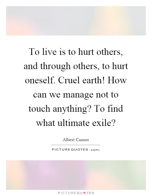 To live is to hurt others, and through others, to hurt oneself. Cruel earth! How can we manage not to touch anything? To find what ultimate exile? Picture Quote #1