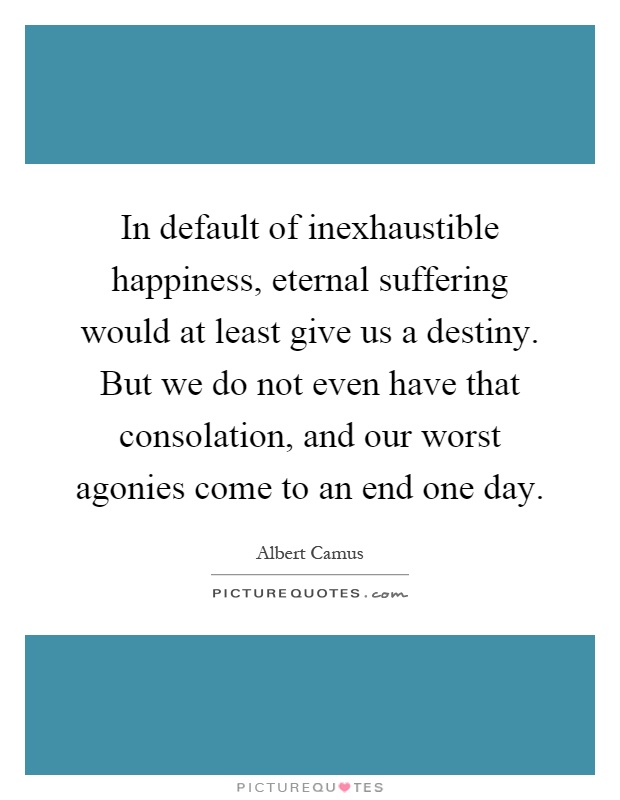 In default of inexhaustible happiness, eternal suffering would at least give us a destiny. But we do not even have that consolation, and our worst agonies come to an end one day Picture Quote #1