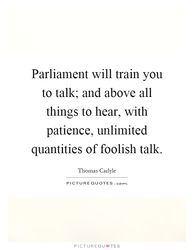 Parliament will train you to talk; and above all things to hear, with patience, unlimited quantities of foolish talk Picture Quote #1