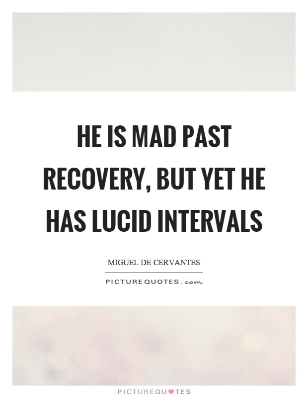 He is mad past recovery, but yet he has lucid intervals Picture Quote #1