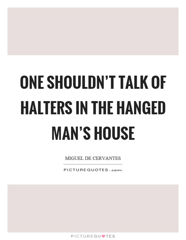One shouldn't talk of halters in the hanged man's house Picture Quote #1