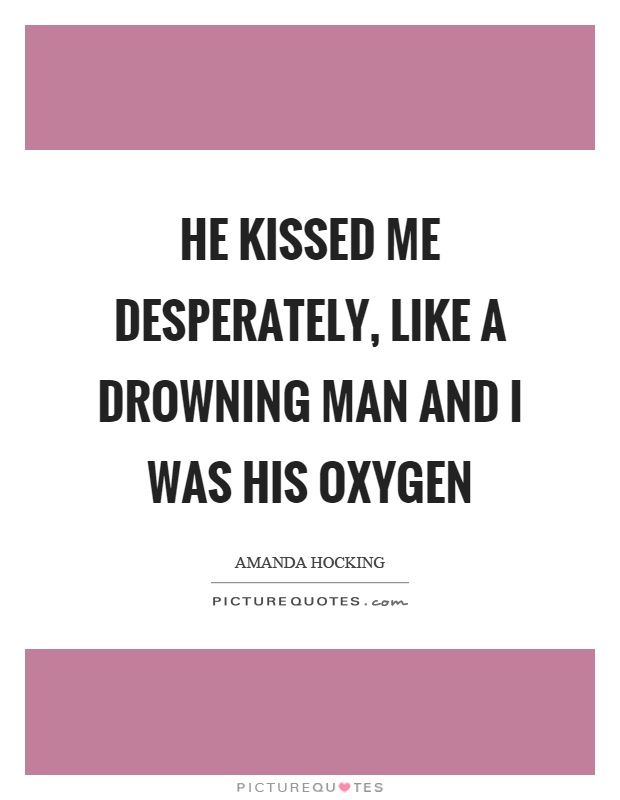He kissed me desperately, like a drowning man and I was his oxygen Picture Quote #1