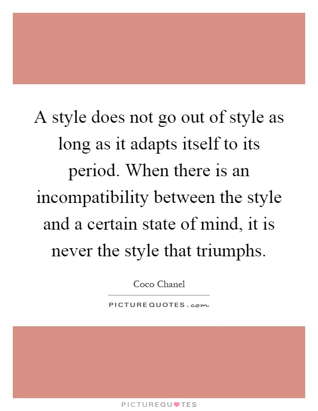 A style does not go out of style as long as it adapts itself to its period. When there is an incompatibility between the style and a certain state of mind, it is never the style that triumphs Picture Quote #1