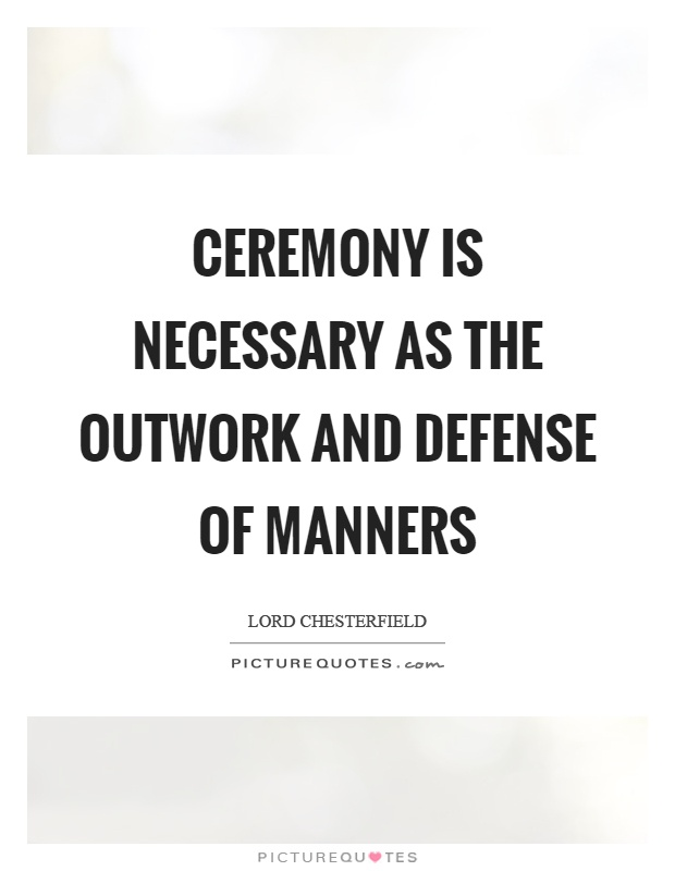 Ceremony is necessary as the outwork and defense of manners Picture Quote #1