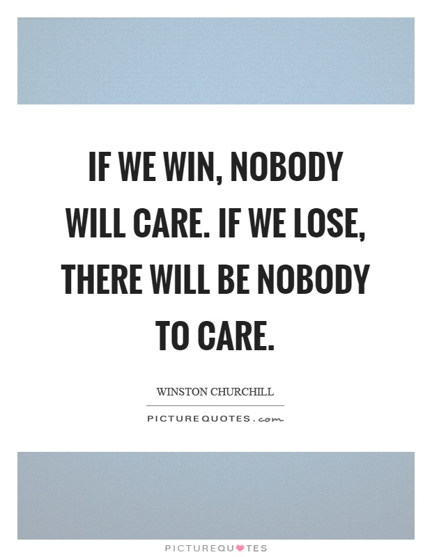If we win, nobody will care. If we lose, there will be nobody to care Picture Quote #1