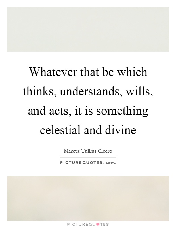 Whatever that be which thinks, understands, wills, and acts, it is something celestial and divine Picture Quote #1