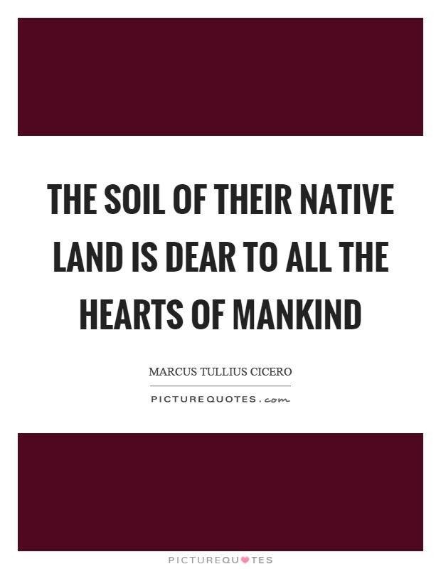 The soil of their native land is dear to all the hearts of mankind Picture Quote #1