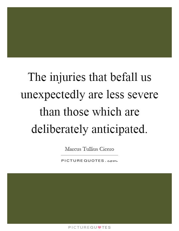 The injuries that befall us unexpectedly are less severe than those which are deliberately anticipated Picture Quote #1