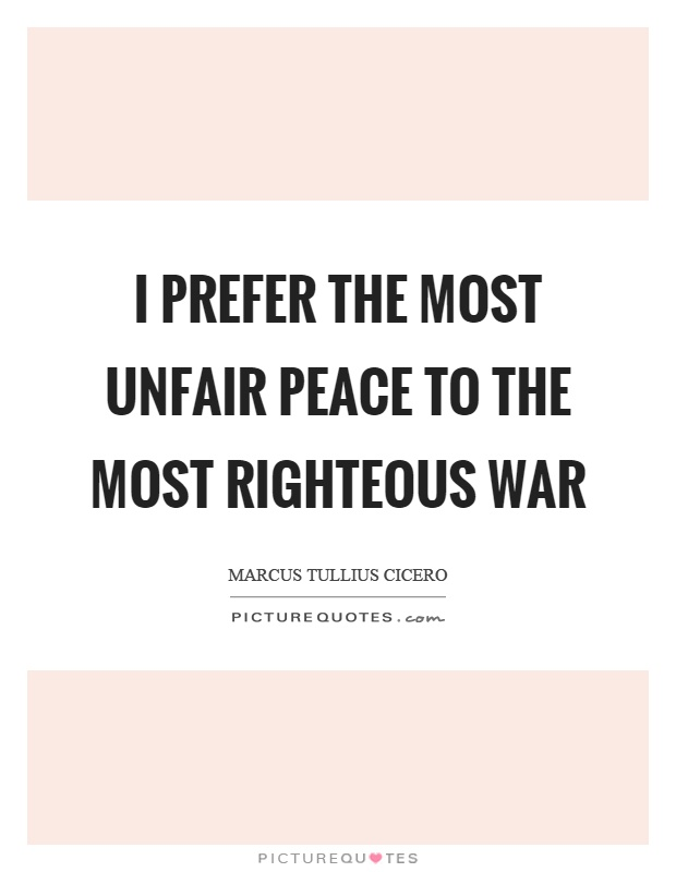 I prefer the most unfair peace to the most righteous war Picture Quote #1