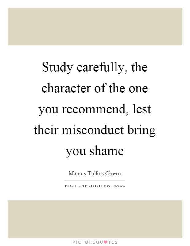 Study carefully, the character of the one you recommend, lest their misconduct bring you shame Picture Quote #1