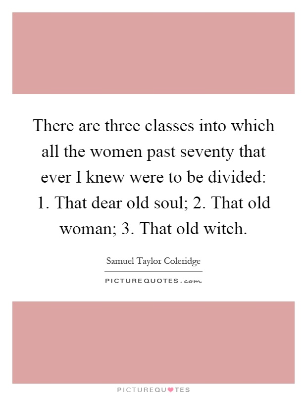 There are three classes into which all the women past seventy that ever I knew were to be divided: 1. That dear old soul; 2. That old woman; 3. That old witch Picture Quote #1