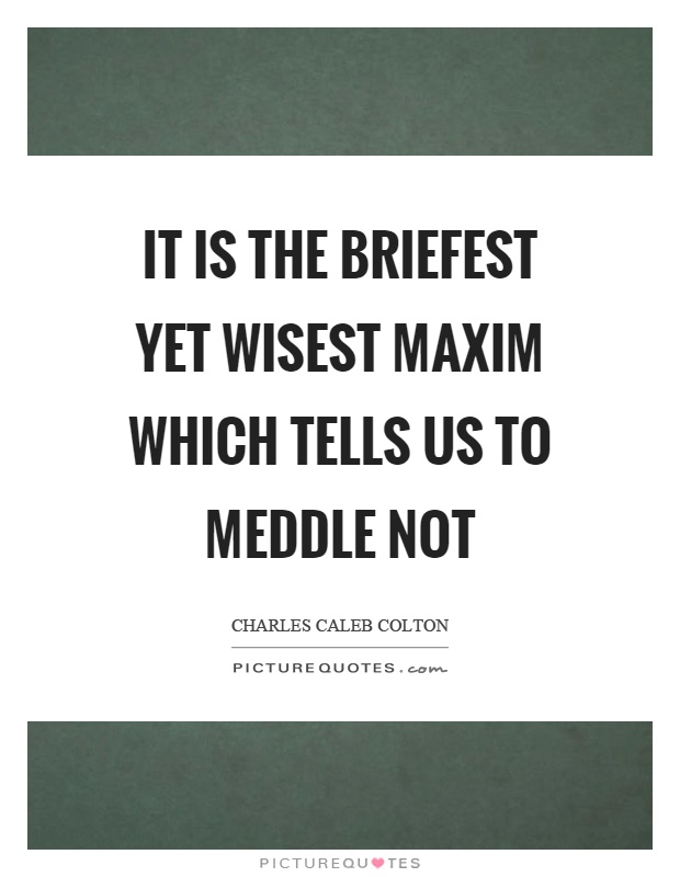It is the briefest yet wisest maxim which tells us to meddle not Picture Quote #1