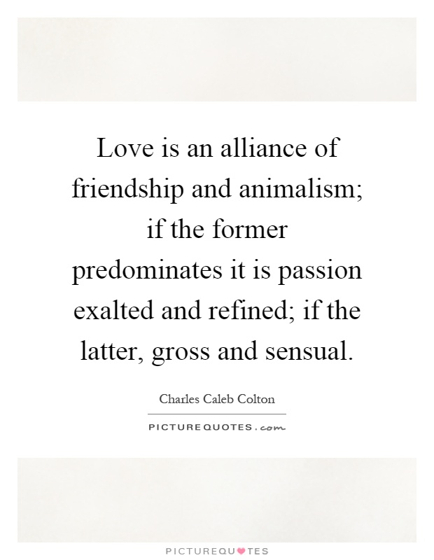 Love is an alliance of friendship and animalism; if the former predominates it is passion exalted and refined; if the latter, gross and sensual Picture Quote #1