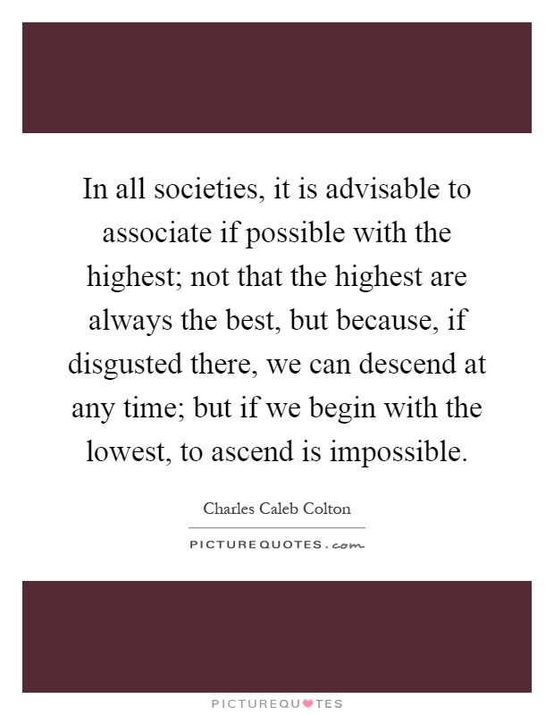 In all societies, it is advisable to associate if possible with the highest; not that the highest are always the best, but because, if disgusted there, we can descend at any time; but if we begin with the lowest, to ascend is impossible Picture Quote #1