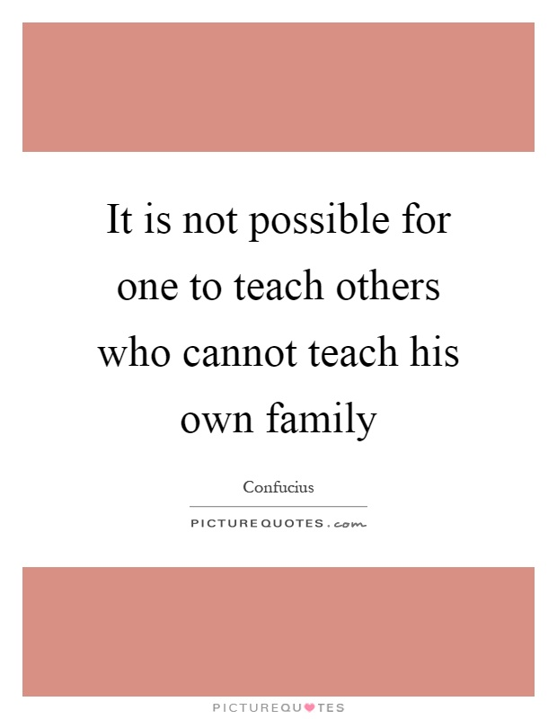 It is not possible for one to teach others who cannot teach his own family Picture Quote #1