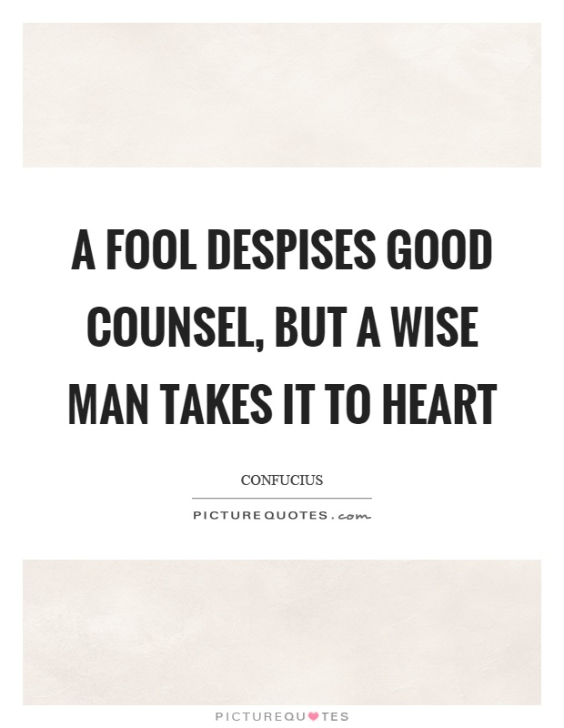 A fool despises good counsel, but a wise man takes it to heart Picture Quote #1