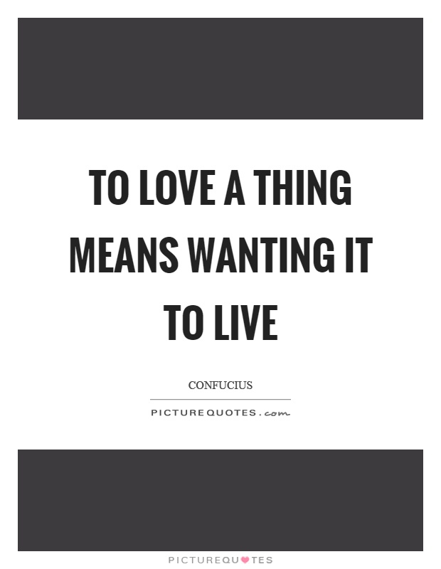 To love a thing means wanting it to live Picture Quote #1