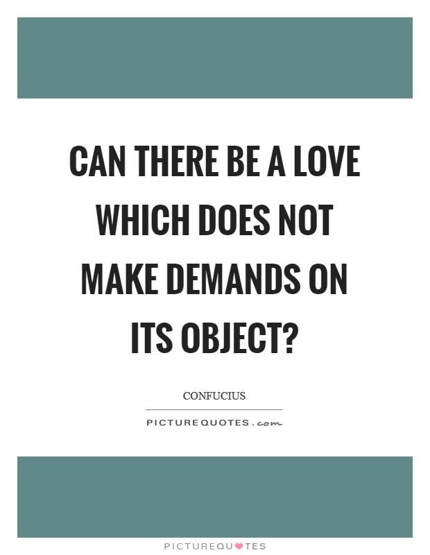 Can there be a love which does not make demands on its object? Picture Quote #1