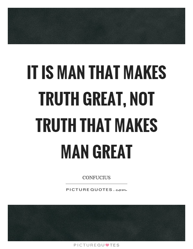 It is man that makes truth great, not truth that makes man great Picture Quote #1