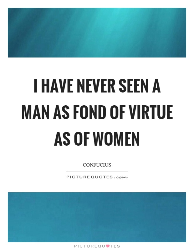 I have never seen a man as fond of virtue as of women Picture Quote #1
