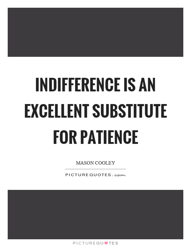 Indifference is an excellent substitute for patience Picture Quote #1