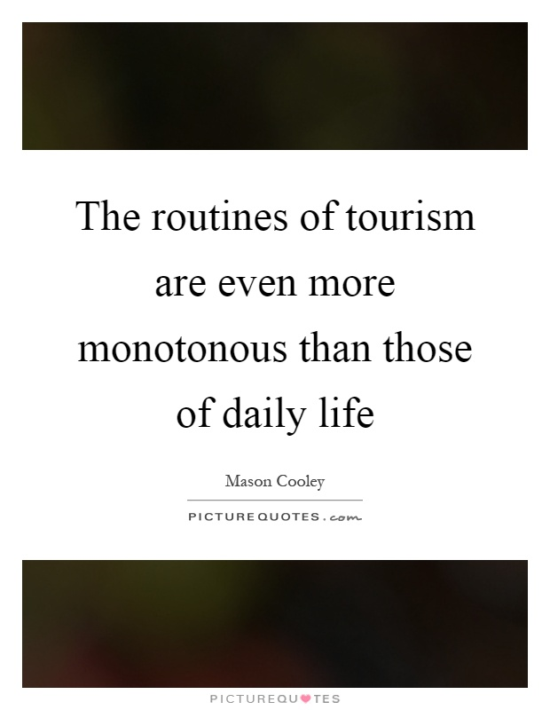 The routines of tourism are even more monotonous than those of daily life Picture Quote #1