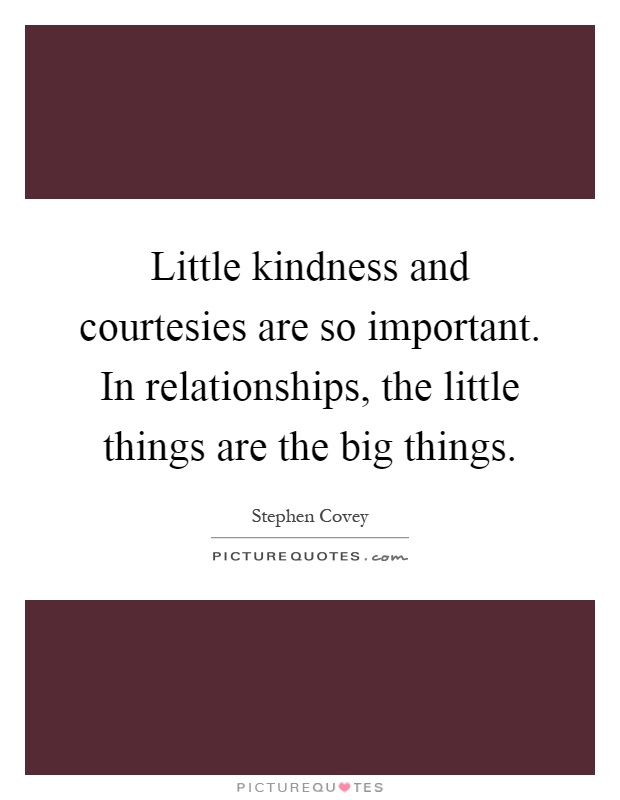Little kindness and courtesies are so important. In relationships, the little things are the big things Picture Quote #1