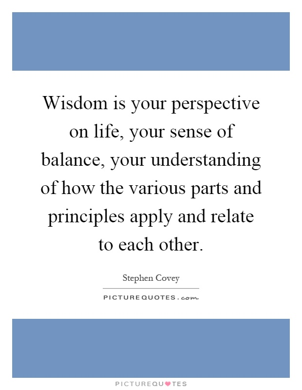 Wisdom is your perspective on life, your sense of balance, your understanding of how the various parts and principles apply and relate to each other Picture Quote #1