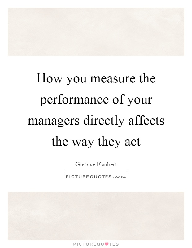 How you measure the performance of your managers directly affects the way they act Picture Quote #1