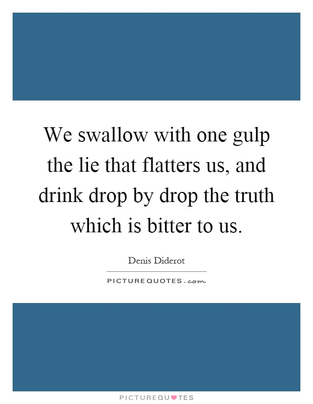 We swallow with one gulp the lie that flatters us, and drink drop by drop the truth which is bitter to us Picture Quote #1